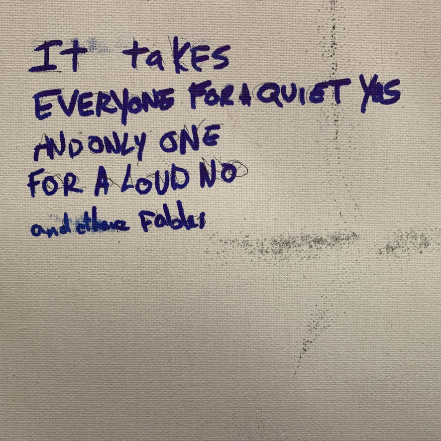 """Hand writing in marker: """"It takes everyone for a quiet yes and only one for a loud no"""""""